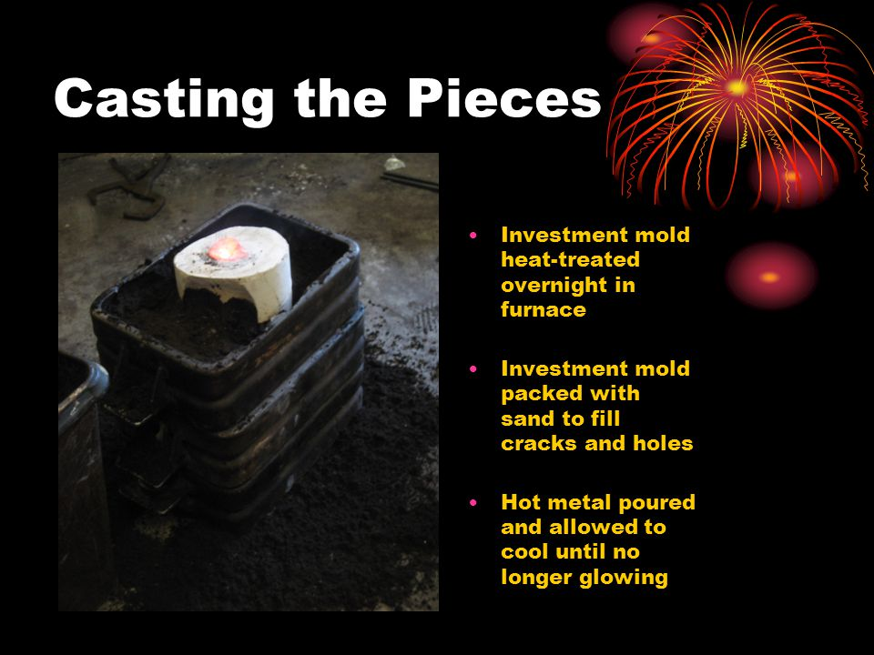 Casting the Pieces Investment mold heat-treated overnight in furnace Investment mold packed with sand to fill cracks and holes Hot metal poured and al