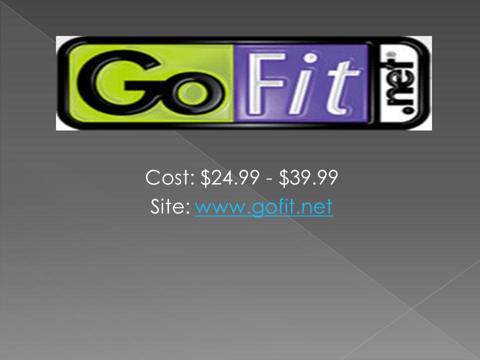 Cost: $24.99 - $39.99 Site: www.gofit.netwww.gofit.net