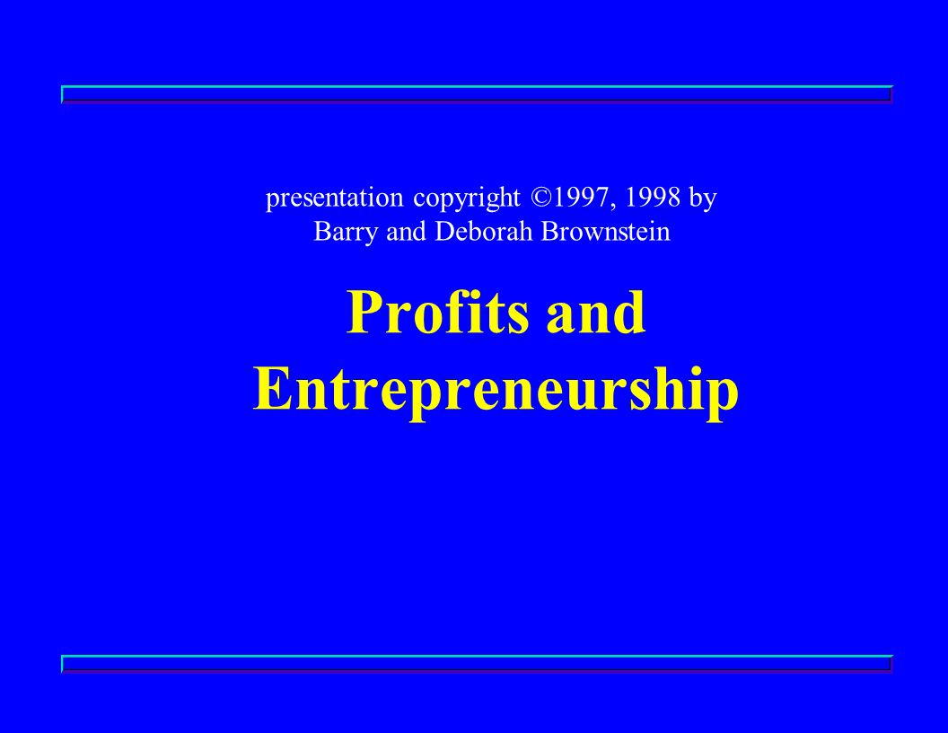 Profits and Entrepreneurship presentation copyright ©1997, 1998 by Barry and Deborah Brownstein