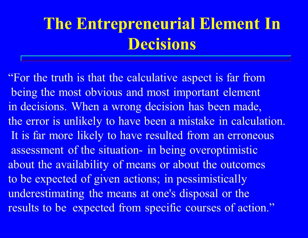 The Entrepreneurial Element In Decisions For the truth is that the calculative aspect is far from being the most obvious and most important element in decisions.