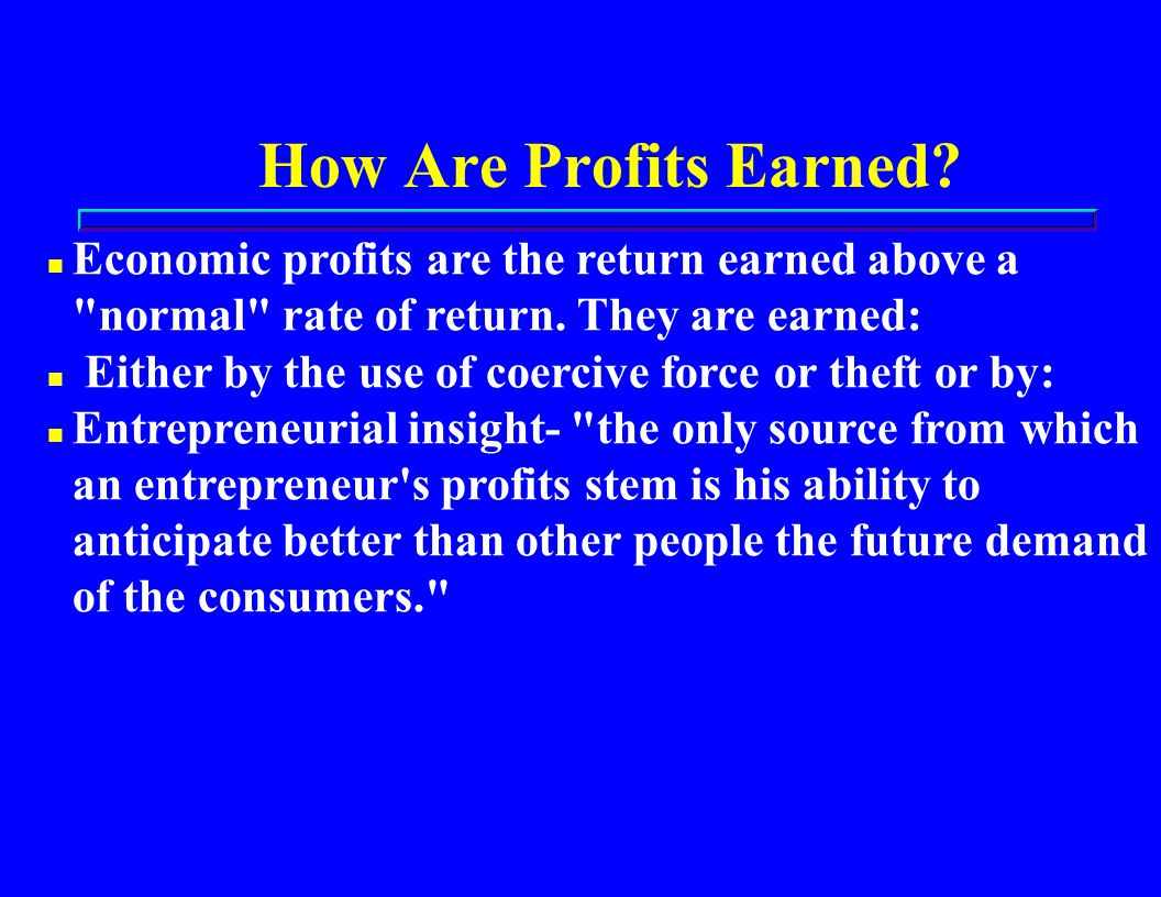How Are Profits Earned. n Economic profits are the return earned above a normal rate of return.