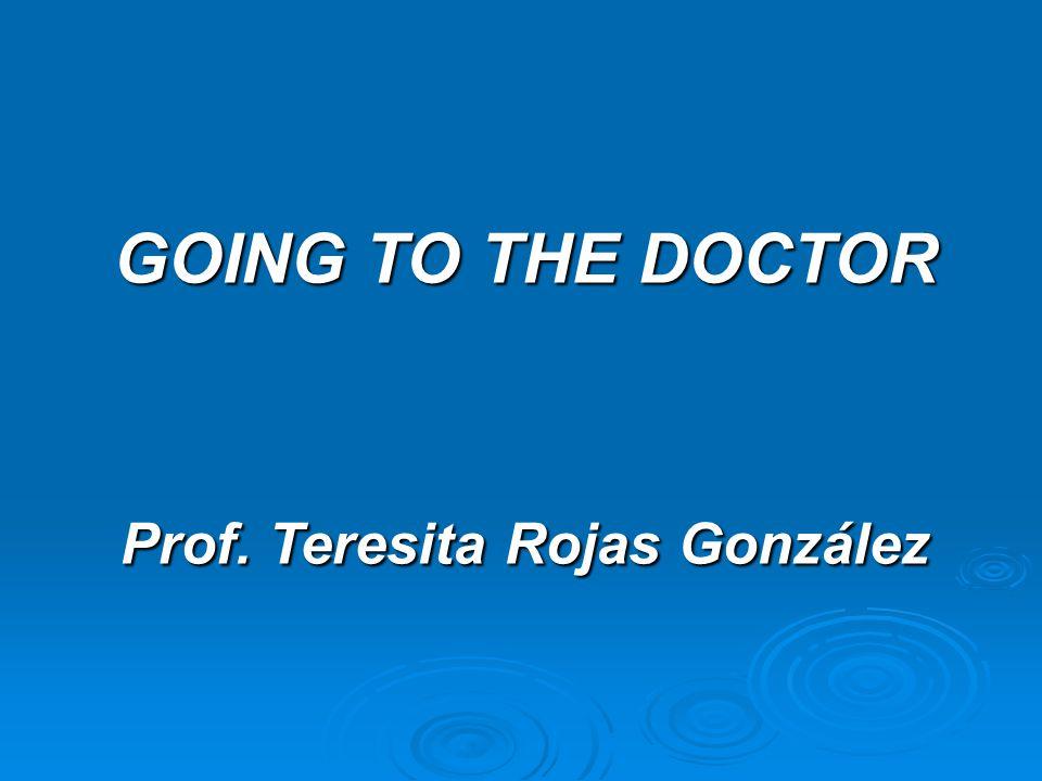 GOING TO THE DOCTOR Prof. Teresita Rojas González