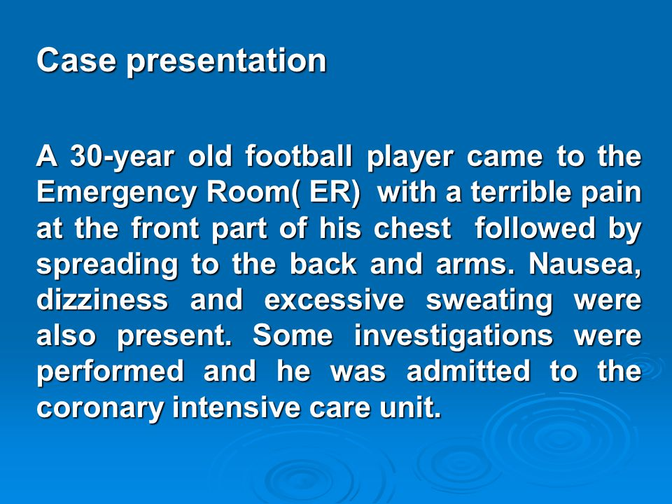 Case presentation A 30-year old football player came to the Emergency Room( ER) with a terrible pain at the front part of his chest followed by spread