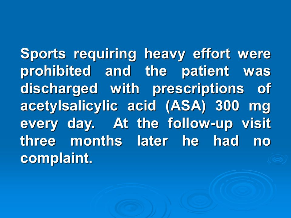 Sports requiring heavy effort were prohibited and the patient was discharged with prescriptions of acetylsalicylic acid (ASA) 300 mg every day. At the