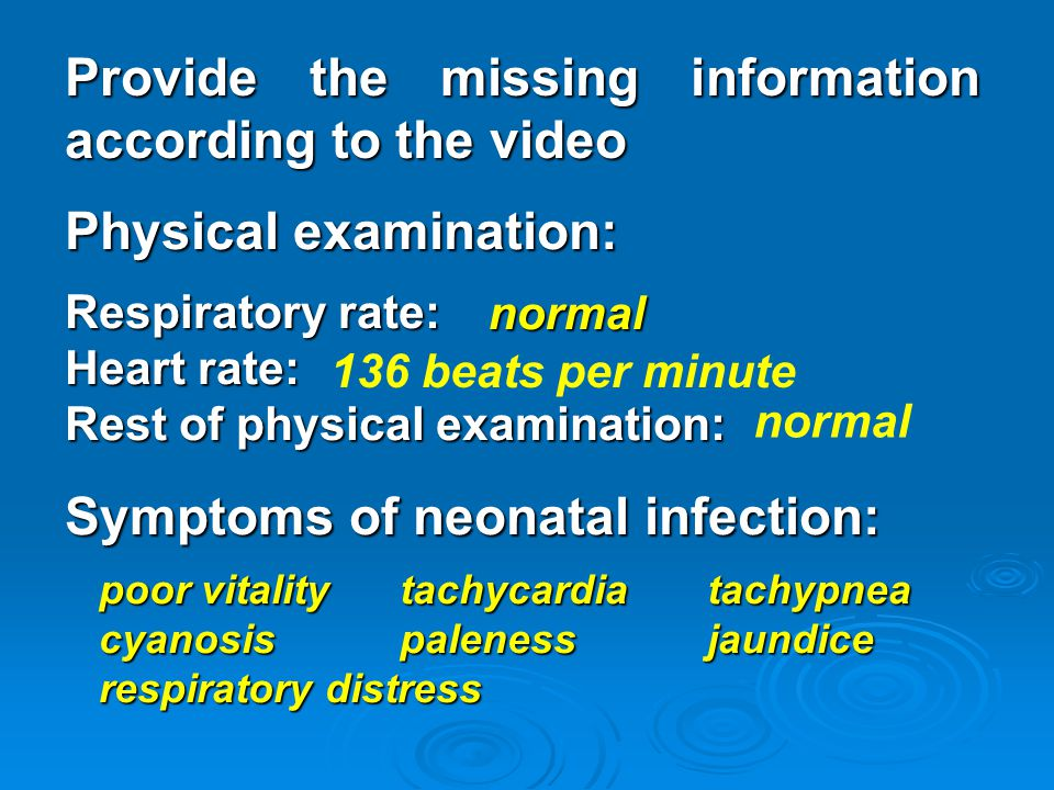 Provide the missing information according to the video Physical examination: Respiratory rate: Heart rate: Rest of physical examination: Symptoms of neonatal infection: poor vitality tachycardia tachypnea poor vitality tachycardia tachypnea cyanosis paleness jaundice cyanosis paleness jaundice respiratory distress respiratory distress normal 136 beats per minute normal