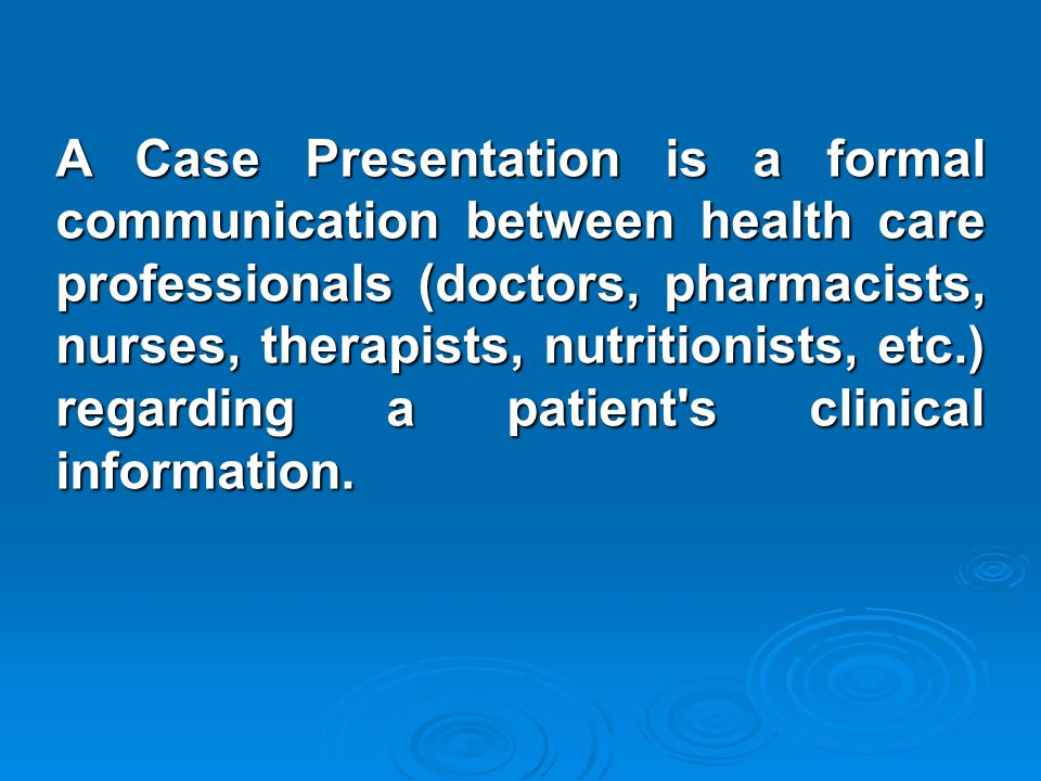 A Case Presentation is a formal communication between health care professionals (doctors, pharmacists, nurses, therapists, nutritionists, etc.) regard