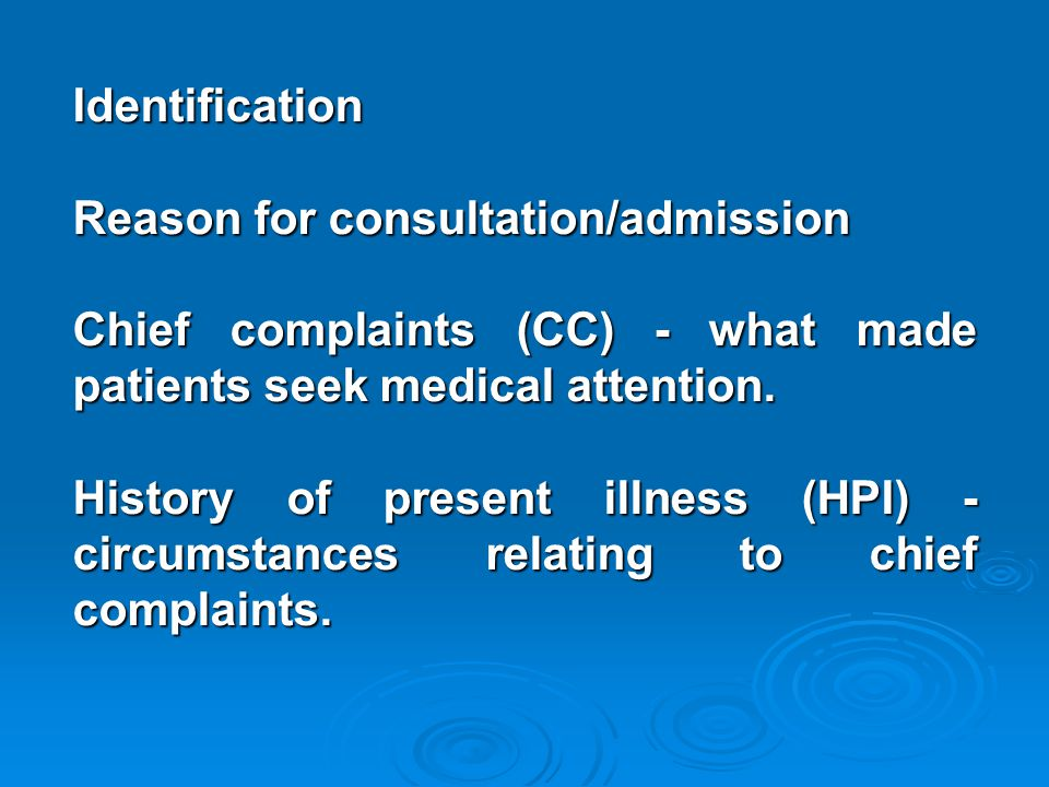 Identification Reason for consultation/admission Chief complaints (CC) - what made patients seek medical attention.