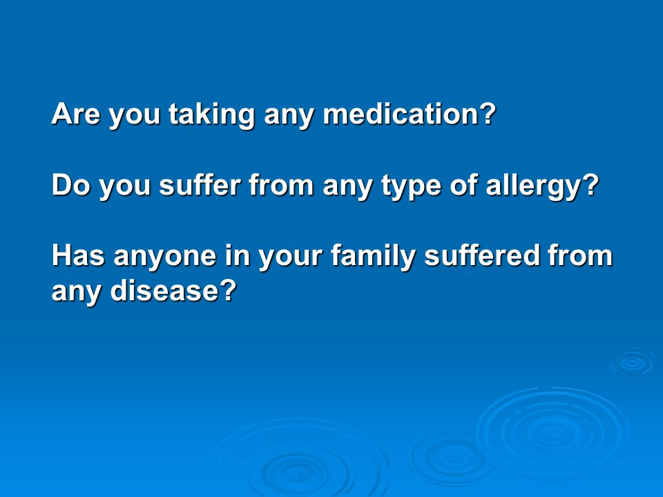 Are you taking any medication. Do you suffer from any type of allergy.