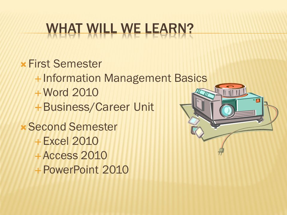  First Semester  Information Management Basics  Word 2010  Business/Career Unit  Second Semester  Excel 2010  Access 2010  PowerPoint 2010