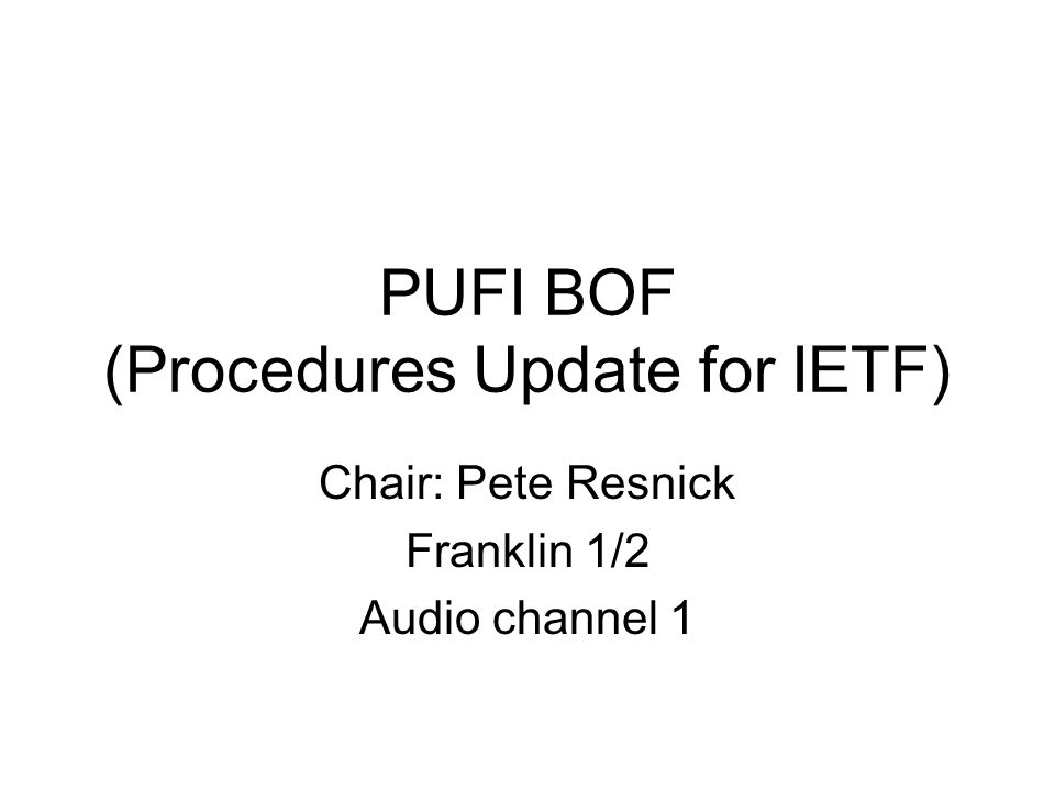 PUFI BOF (Procedures Update for IETF) Chair: Pete Resnick Franklin 1/2 Audio channel 1