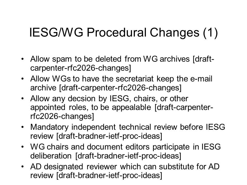 IESG/WG Procedural Changes (1) Allow spam to be deleted from WG archives [draft- carpenter-rfc2026-changes] Allow WGs to have the secretariat keep the e-mail archive [draft-carpenter-rfc2026-changes] Allow any decsion by IESG, chairs, or other appointed roles, to be appealable [draft-carpenter- rfc2026-changes] Mandatory independent technical review before IESG review [draft-bradner-ietf-proc-ideas] WG chairs and document editors participate in IESG deliberation [draft-bradner-ietf-proc-ideas] AD designated reviewer which can substitute for AD review [draft-bradner-ietf-proc-ideas]
