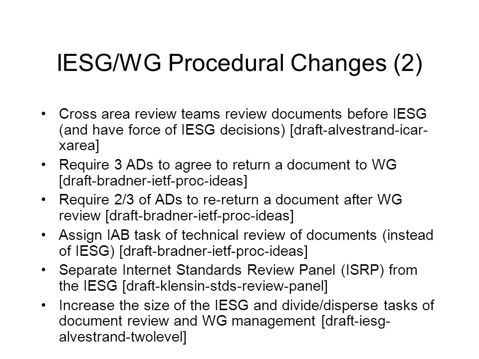 IESG/WG Procedural Changes (2) Cross area review teams review documents before IESG (and have force of IESG decisions) [draft-alvestrand-icar- xarea] Require 3 ADs to agree to return a document to WG [draft-bradner-ietf-proc-ideas] Require 2/3 of ADs to re-return a document after WG review [draft-bradner-ietf-proc-ideas] Assign IAB task of technical review of documents (instead of IESG) [draft-bradner-ietf-proc-ideas] Separate Internet Standards Review Panel (ISRP) from the IESG [draft-klensin-stds-review-panel] Increase the size of the IESG and divide/disperse tasks of document review and WG management [draft-iesg- alvestrand-twolevel]
