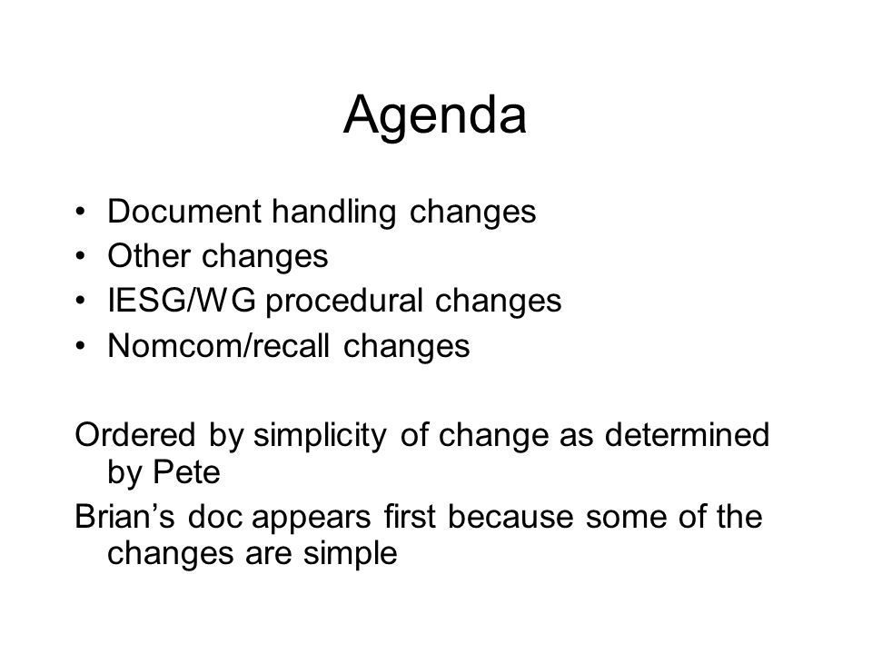 Agenda Document handling changes Other changes IESG/WG procedural changes Nomcom/recall changes Ordered by simplicity of change as determined by Pete Brian's doc appears first because some of the changes are simple