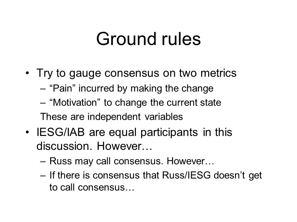 Ground rules Try to gauge consensus on two metrics – Pain incurred by making the change – Motivation to change the current state These are independent variables IESG/IAB are equal participants in this discussion.