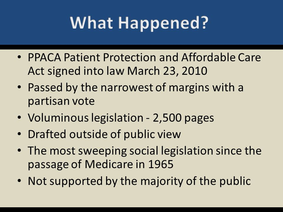 PPACA Patient Protection and Affordable Care Act signed into law March 23, 2010 Passed by the narrowest of margins with a partisan vote Voluminous leg