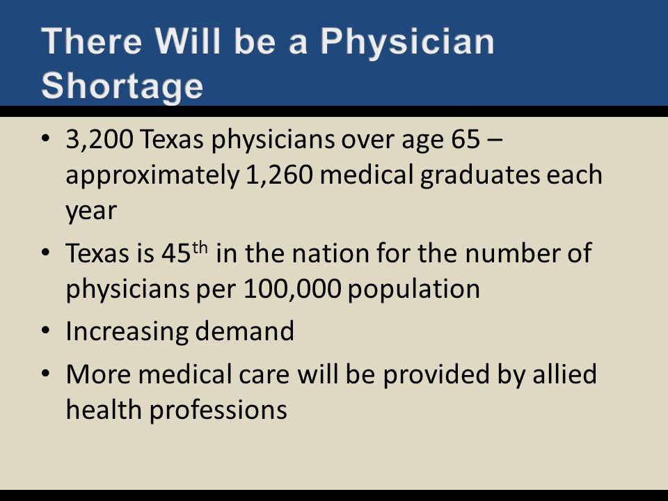 3,200 Texas physicians over age 65 – approximately 1,260 medical graduates each year Texas is 45 th in the nation for the number of physicians per 100