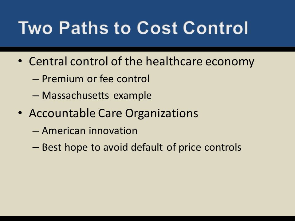 Central control of the healthcare economy – Premium or fee control – Massachusetts example Accountable Care Organizations – American innovation – Best
