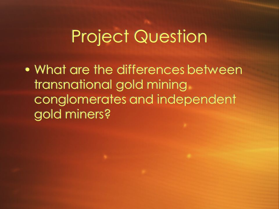 Project Background Gold Mining as a tradition in Guanacaste Effects that gold mining has had on the community How have the miners dealt with change within their industry?