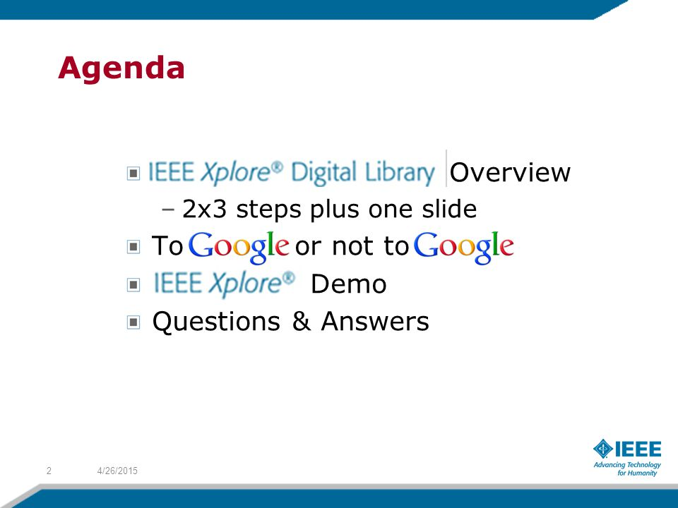 IEEE Xplore ® works very differently from Google/ Google Scholar 4/26/201513 Google –Ranks by popularity –No option to list chronologically –Crawls content every 2-4 weeks –NEVER up-to-date Xplore –Ranks by relevance –Gives option to list chronologically –Latest publications available as soon as peer-reviewed If you want to be cutting edge, IEEE Xplore ® is your place to be !