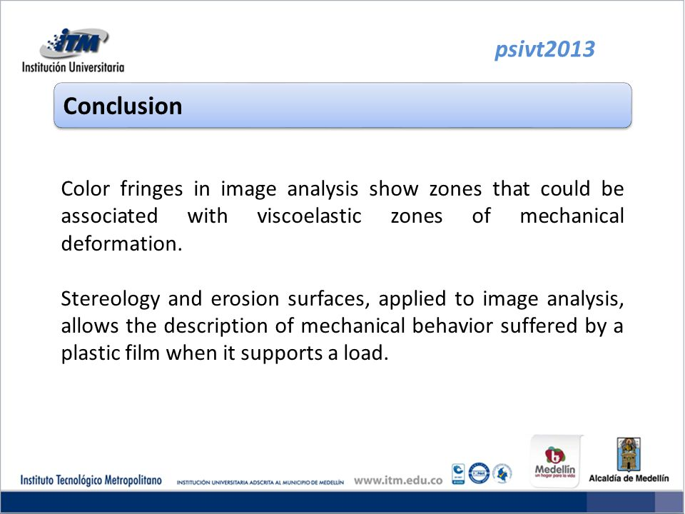 psivt2013 Conclusion Color fringes in image analysis show zones that could be associated with viscoelastic zones of mechanical deformation. Stereology