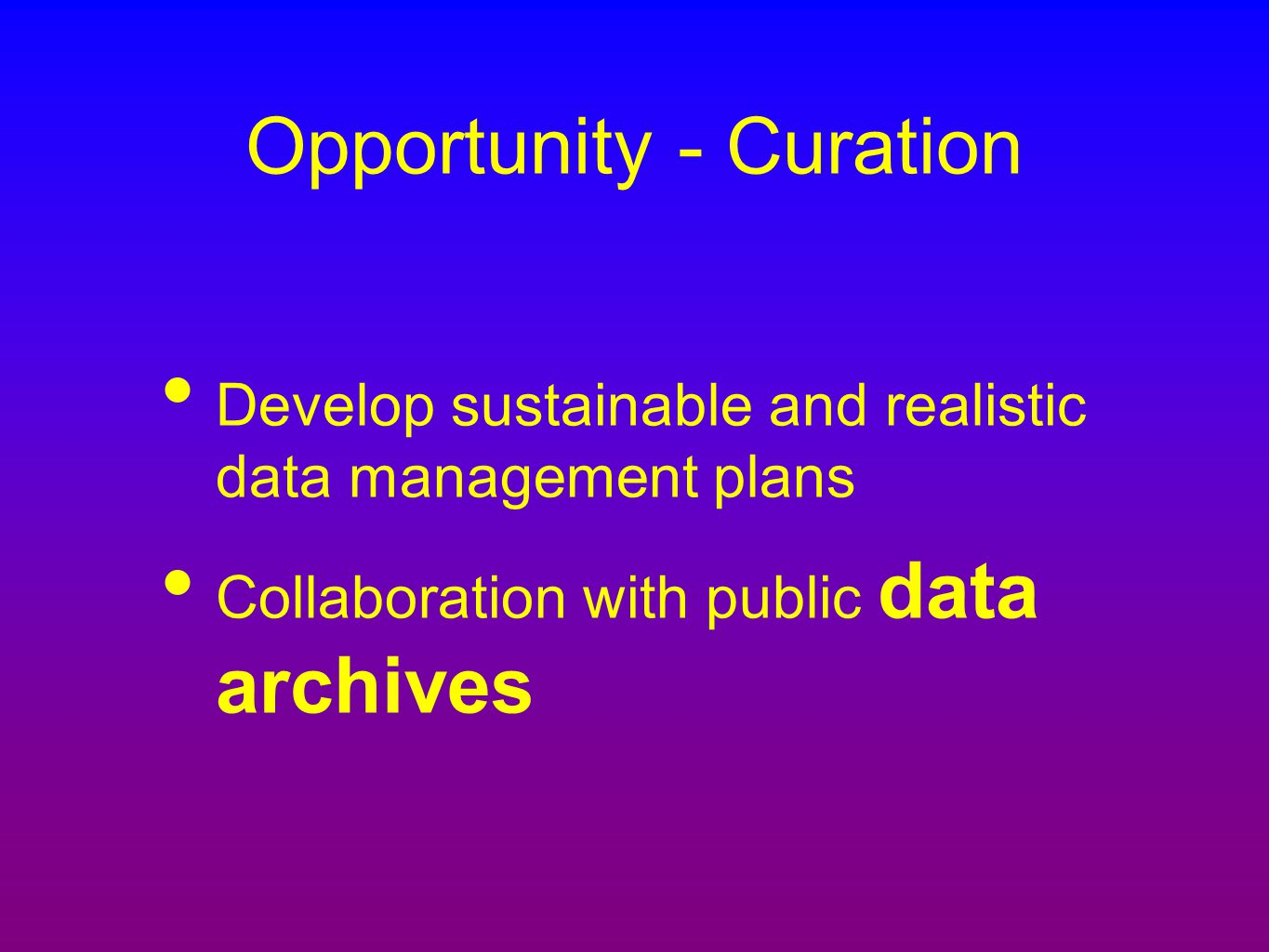 Opportunity - Curation Develop sustainable and realistic data management plans Collaboration with public data archives