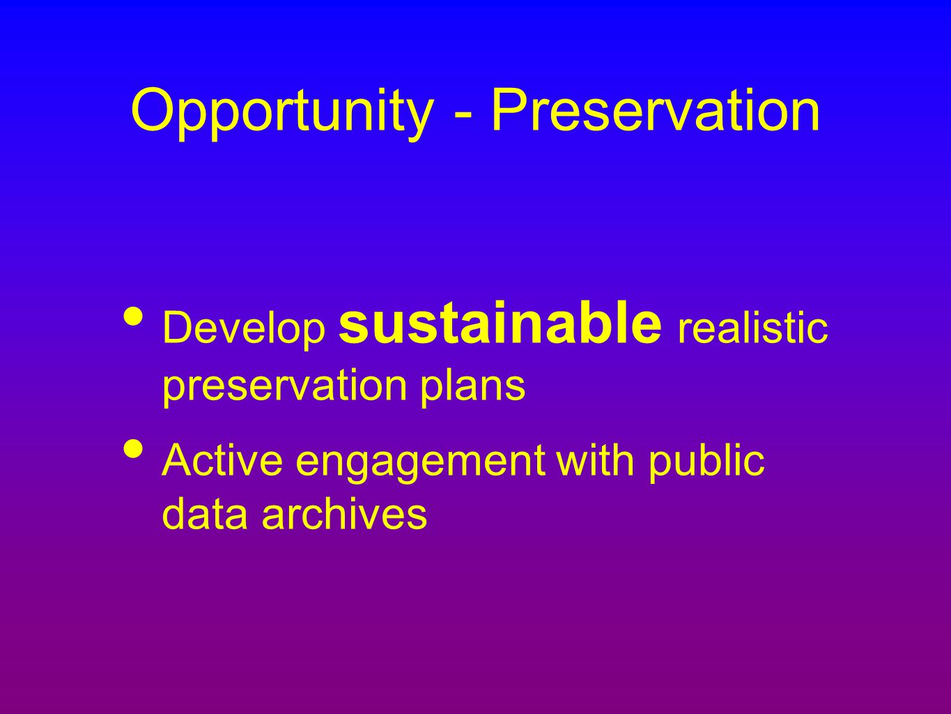 Opportunity - Preservation Develop sustainable realistic preservation plans Active engagement with public data archives