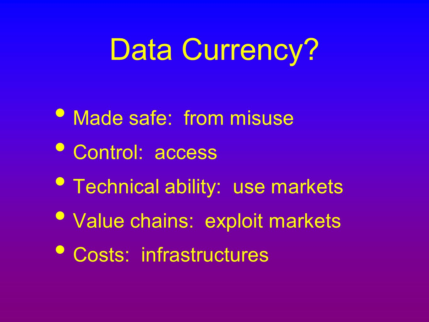 Data Currency? Made safe: from misuse Control: access Technical ability: use markets Value chains: exploit markets Costs: infrastructures
