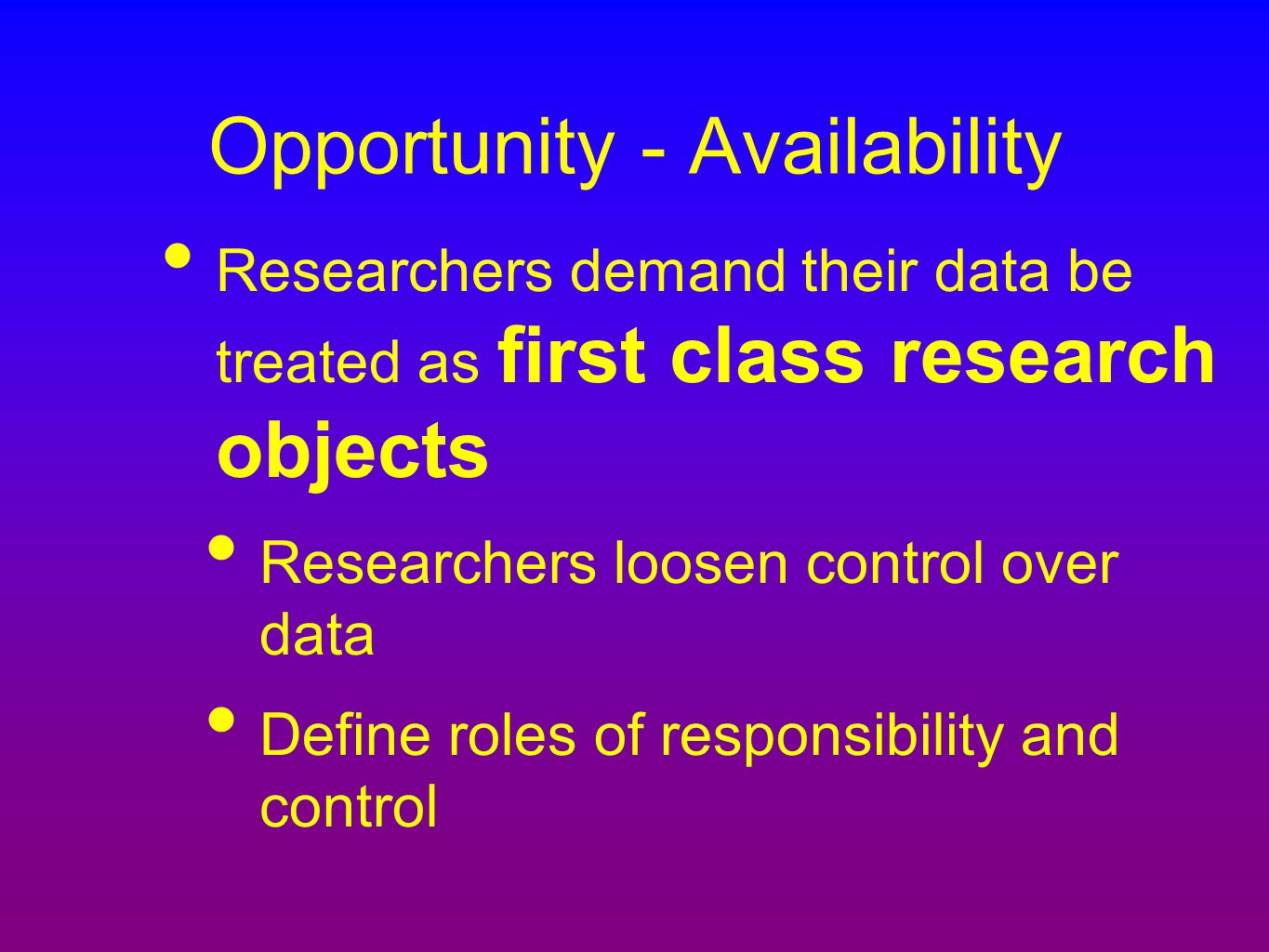 Opportunity - Availability Researchers demand their data be treated as first class research objects Researchers loosen control over data Define roles