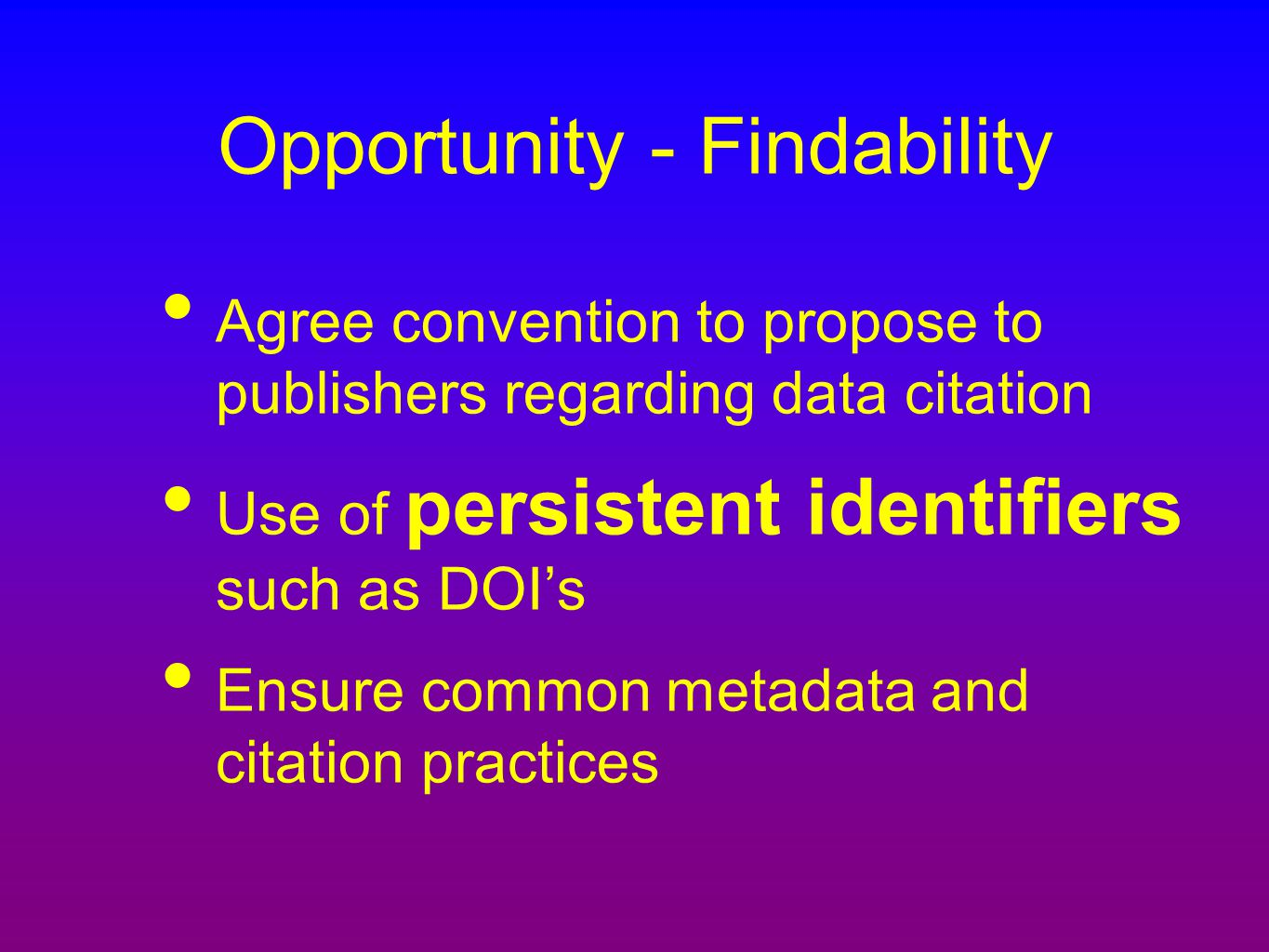 Opportunity - Findability Agree convention to propose to publishers regarding data citation Use of persistent identifiers such as DOI's Ensure common