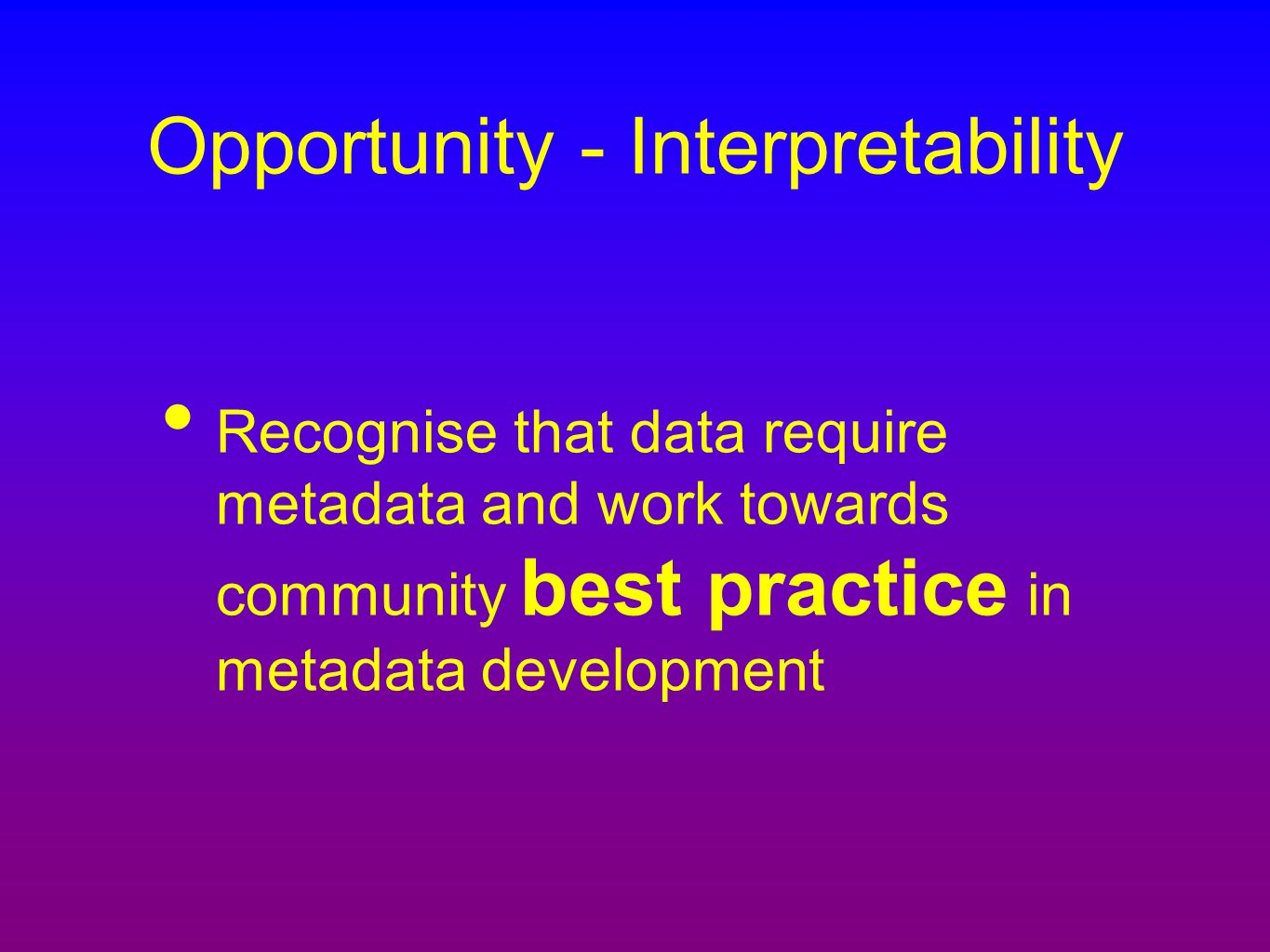 Opportunity - Interpretability Recognise that data require metadata and work towards community best practice in metadata development