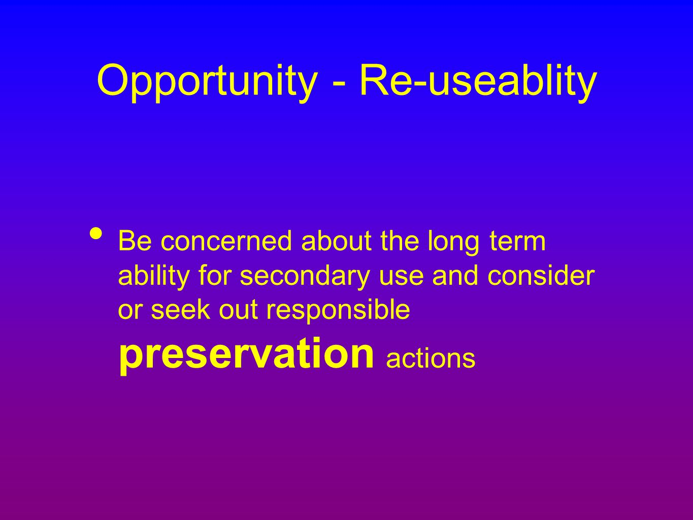 Opportunity - Re-useablity Be concerned about the long term ability for secondary use and consider or seek out responsible preservation actions
