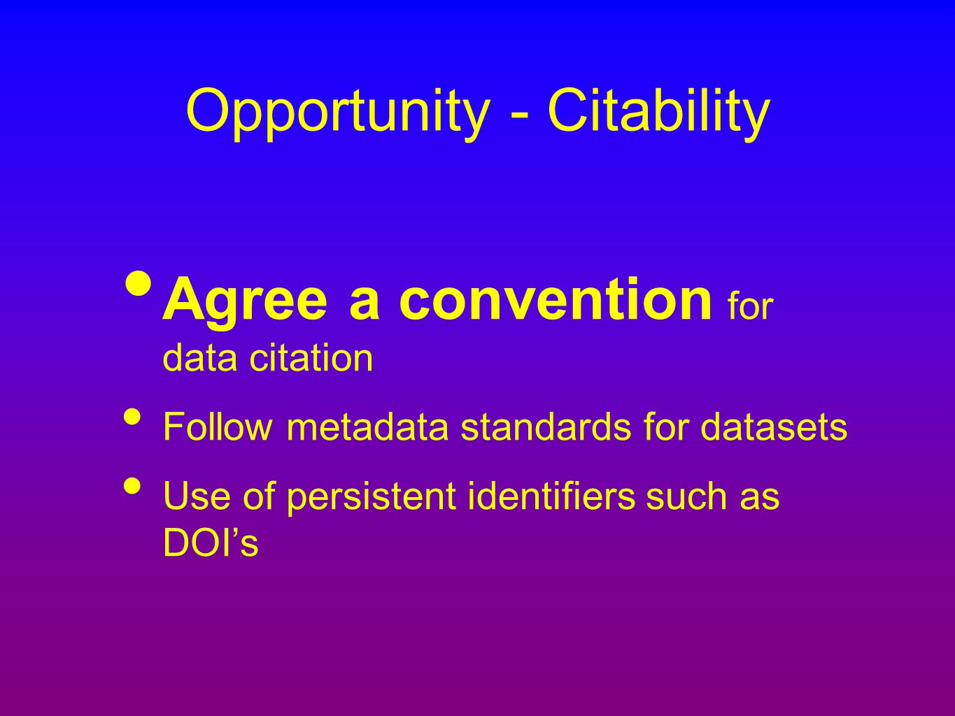 Opportunity - Citability Agree a convention for data citation Follow metadata standards for datasets Use of persistent identifiers such as DOI's