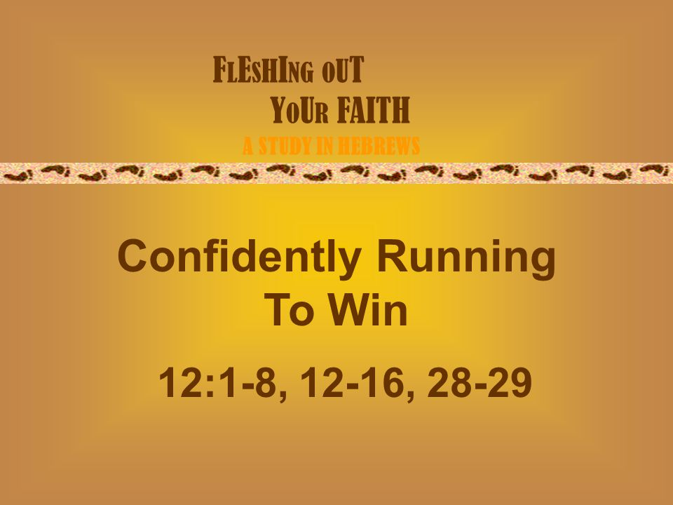 F L E S H I NG O U T Y O U R FAITH A STUDY IN HEBREWS Confidently Running To Win 12:1-8, 12-16, 28-29