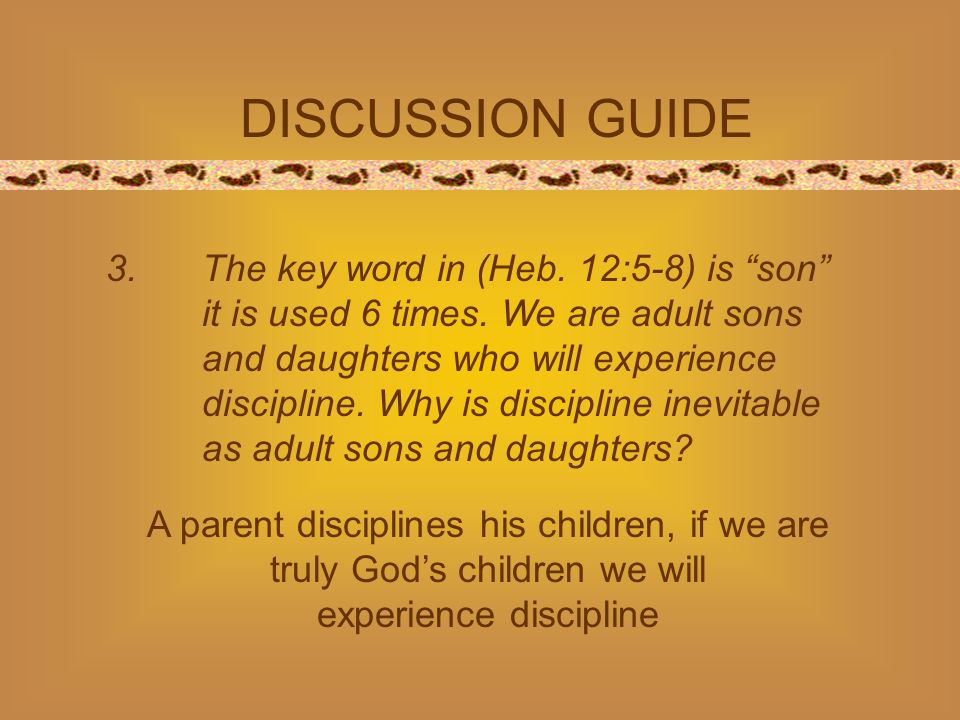 DISCUSSION GUIDE 3.The key word in (Heb. 12:5-8) is son it is used 6 times.