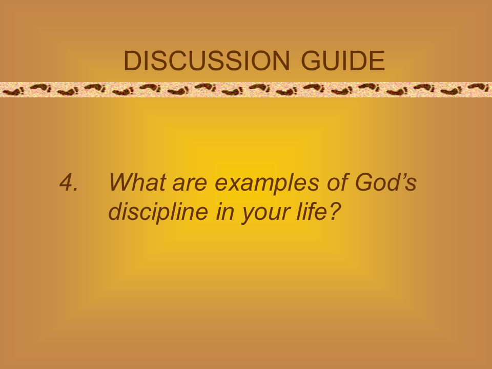 DISCUSSION GUIDE 4.What are examples of God's discipline in your life