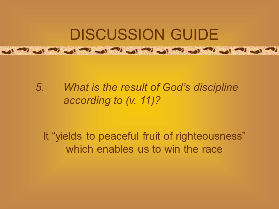 "DISCUSSION GUIDE 5.What is the result of God's discipline according to (v. 11)? It ""yields to peaceful fruit of righteousness"" which enables us to win"