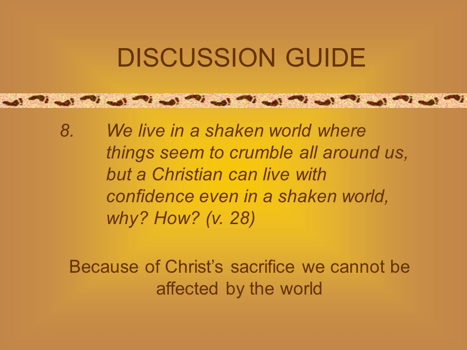 8.We live in a shaken world where things seem to crumble all around us, but a Christian can live with confidence even in a shaken world, why? How? (v.
