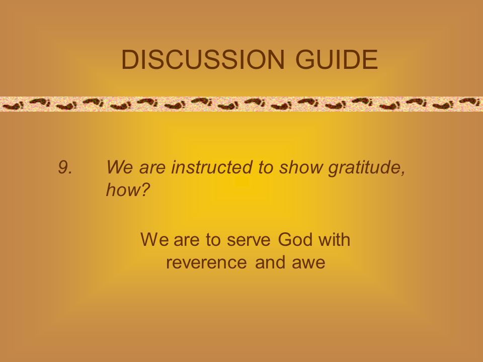 9. We are instructed to show gratitude, how? DISCUSSION GUIDE We are to serve God with reverence and awe