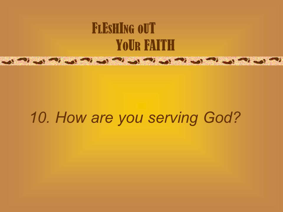 F L E S H I NG O U T Y O U R FAITH 10. How are you serving God