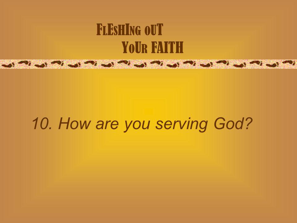 F L E S H I NG O U T Y O U R FAITH 10. How are you serving God?