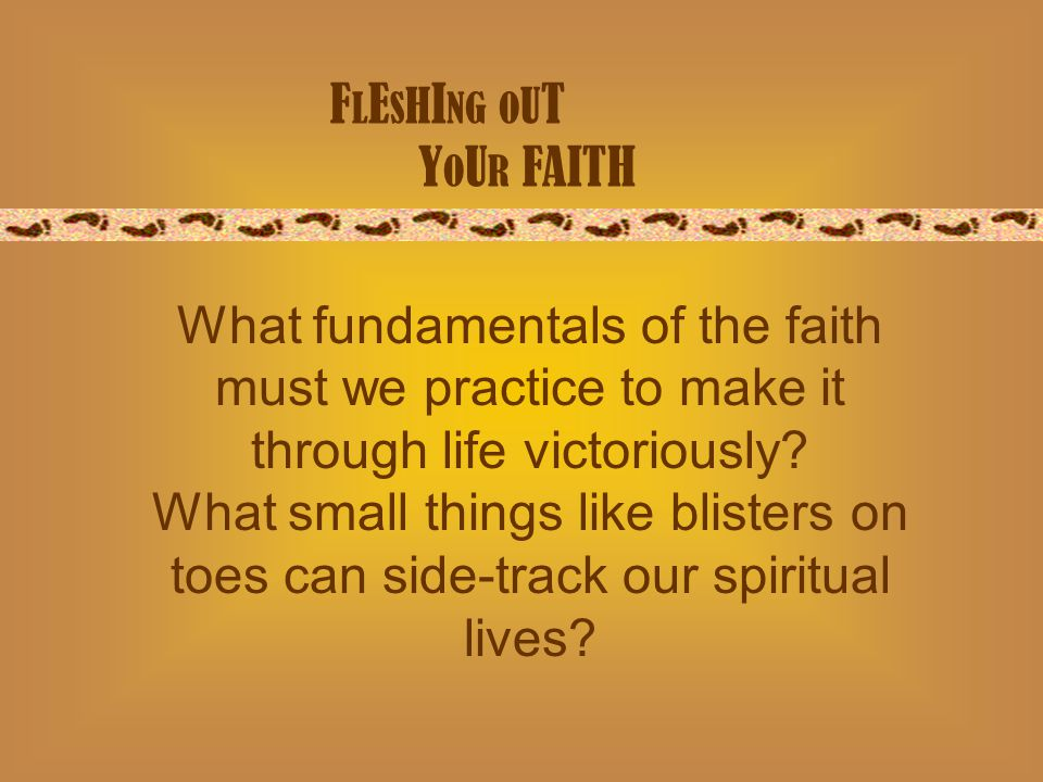 F L E S H I NG O U T Y O U R FAITH What fundamentals of the faith must we practice to make it through life victoriously.