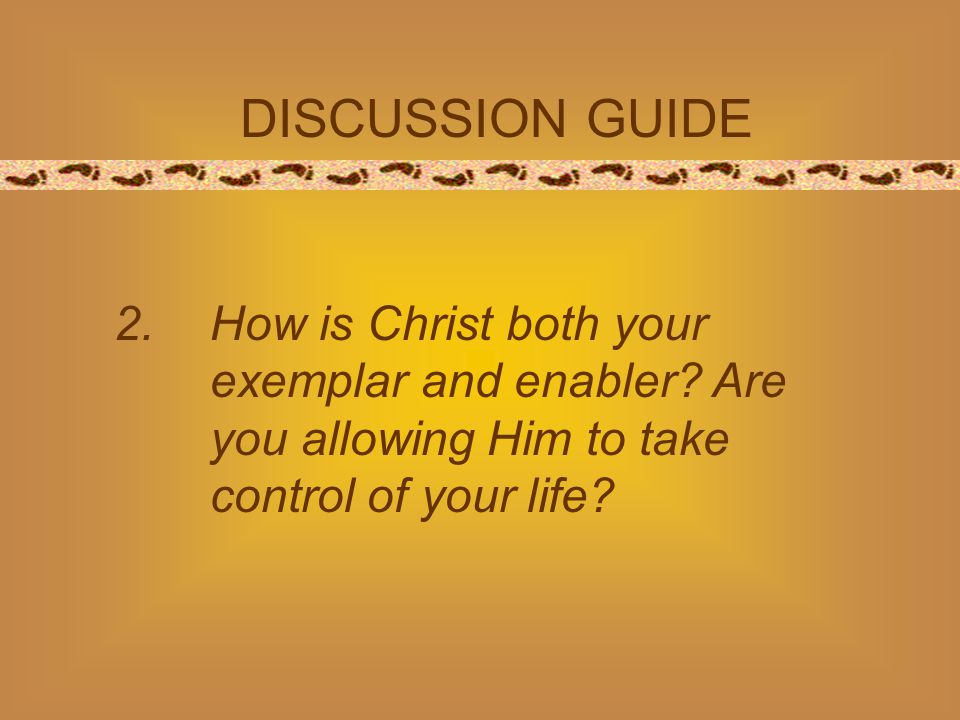 DISCUSSION GUIDE 2.How is Christ both your exemplar and enabler? Are you allowing Him to take control of your life?