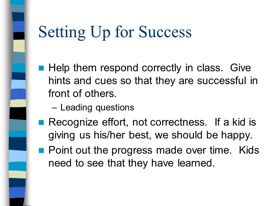 Setting Up for Success Help them respond correctly in class. Give hints and cues so that they are successful in front of others. –Leading questions Re
