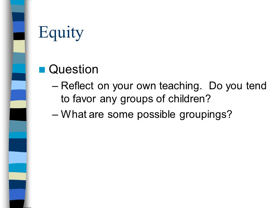 Equity Question –Reflect on your own teaching. Do you tend to favor any groups of children? –What are some possible groupings?