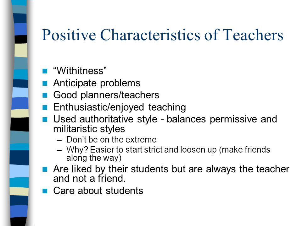 "Positive Characteristics of Teachers ""Withitness"" Anticipate problems Good planners/teachers Enthusiastic/enjoyed teaching Used authoritative style -"