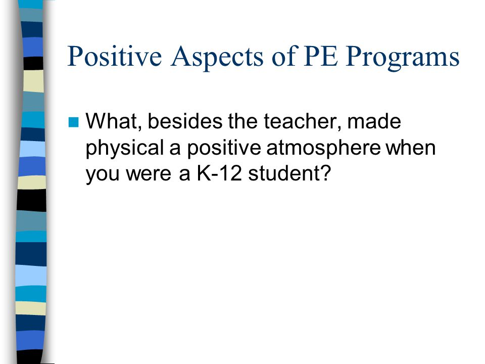 Positive Aspects of PE Programs What, besides the teacher, made physical a positive atmosphere when you were a K-12 student?