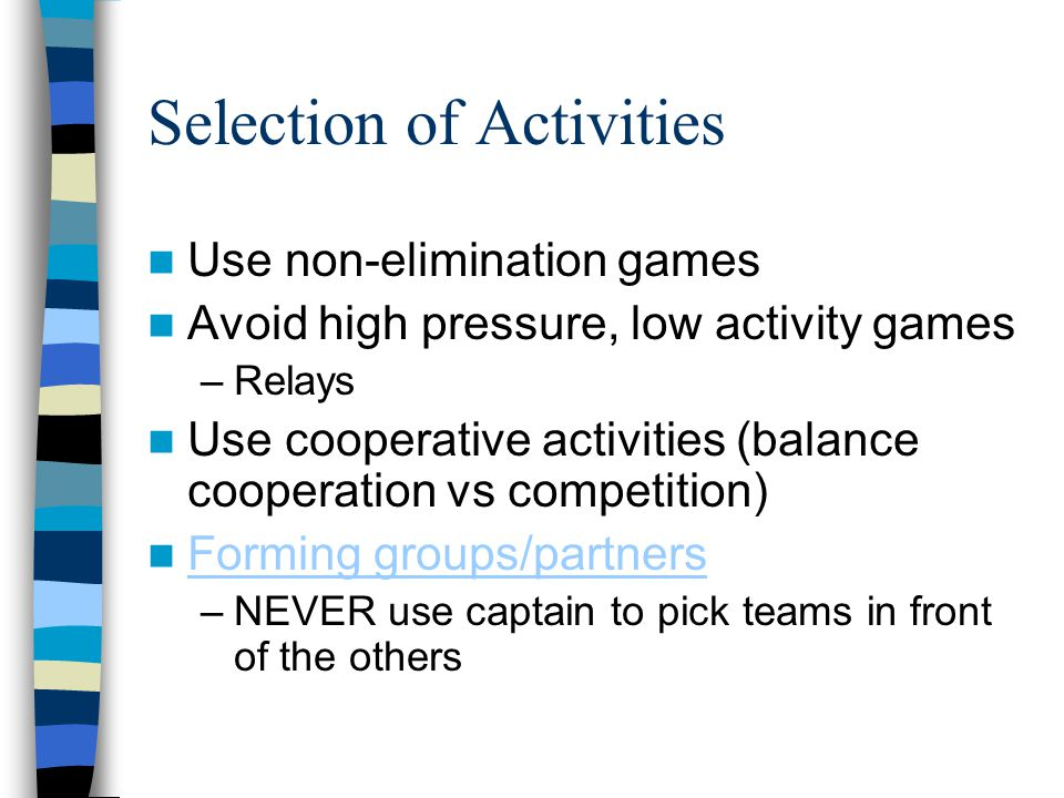 Selection of Activities Use non-elimination games Avoid high pressure, low activity games –Relays Use cooperative activities (balance cooperation vs c