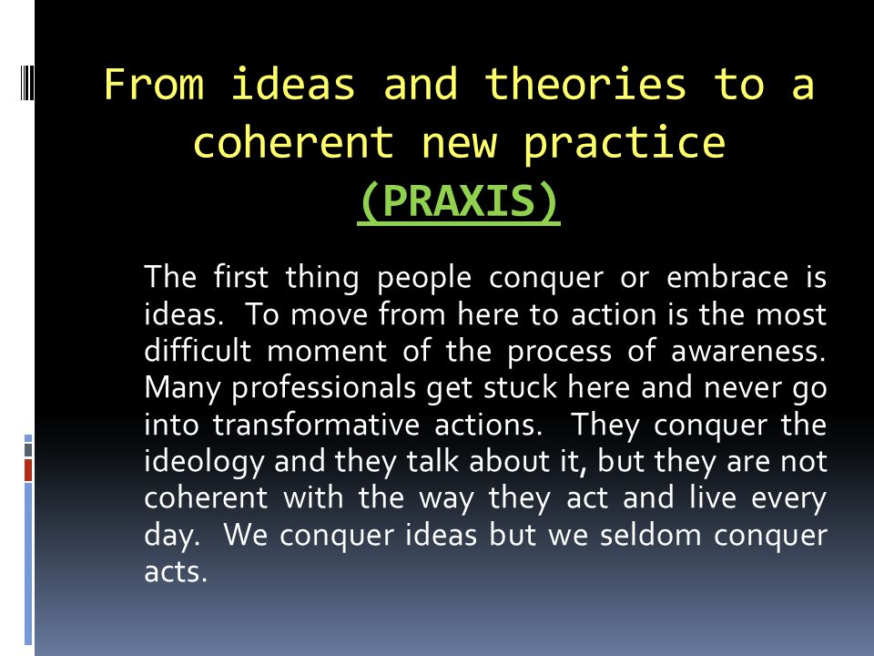 (PRAXIS) From ideas and theories to a coherent new practice (PRAXIS) The first thing people conquer or embrace is ideas.