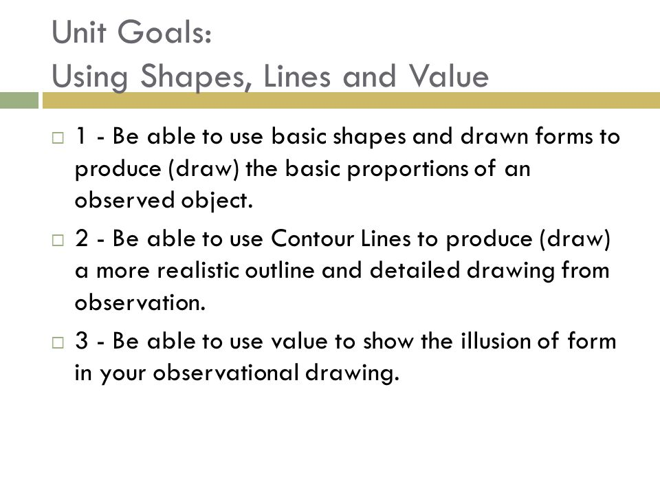 Unit Goals: Using Shapes, Lines and Value  1 - Be able to use basic shapes and drawn forms to produce (draw) the basic proportions of an observed object.