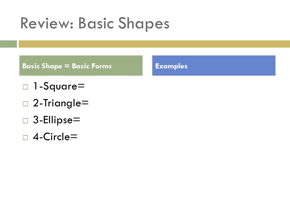 Review: Basic Shapes  1-Square=  2-Triangle=  3-Ellipse=  4-Circle= Basic Shape = Basic FormsExamples